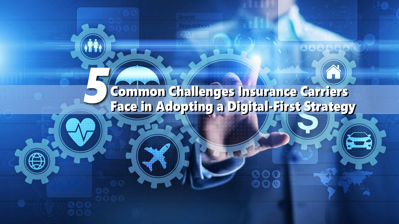 Five Common Challenges Insurance Carriers Face in Adopting a Digital-First Strategy